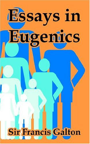essays in eugenics francis galton Eugenics is the idea of manipulating human genes to the end of improving individuals, groups or an entire population the word eugenics comes from the greek word eu (good or well) and the suffix -genes (born), was redined by sir francis galton in 1883.
