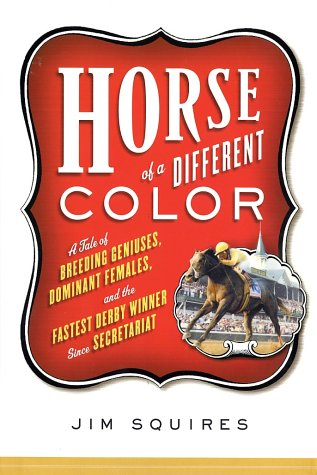 Horse of a Different Color: A Tale of Breeding Geniuses, Dominant Females, and the Fastest Derby Winner Since Secretariat, Jim Squires