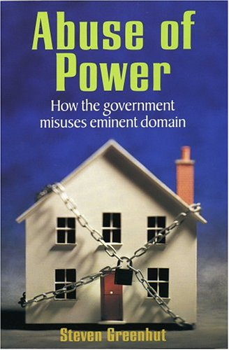 Abuse Of Power : How The Government Misuses Eminent Domain, STEVEN GREENHUT