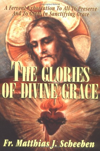The Glories of Divine Grace: A Fervent Exhortation to All to Preserve and to Grow in Sanctifying Grace, MATTHIAS JOSEPH SCHEEBEN