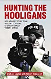 Hunting The Hooligans: How a Covert Police Team Brought Down One of Britain's Most Violent Gangs