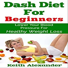 Dash Diet for Beginners: Lower Your Blood Pressure for Healthy Weight Loss (       UNABRIDGED) by Keith Alexander Narrated by Michael Wise