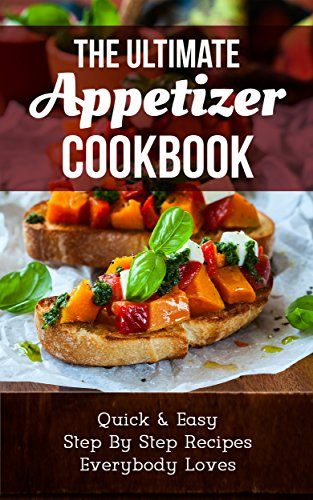 The Ultimate Appetizer Cookbook:  Quick & Easy, Step By Step Recipes Everybody Loves by Marsha Stone