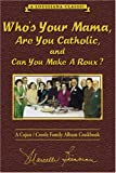Who's Your Mama, Are You Catholic, and Can You Make A Roux? (Book 1): A Cajun / Creole Family Album Cookbook