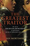 The Greatest Traitor: The Life of Sir Roger Mortimer, 1st Earl of March