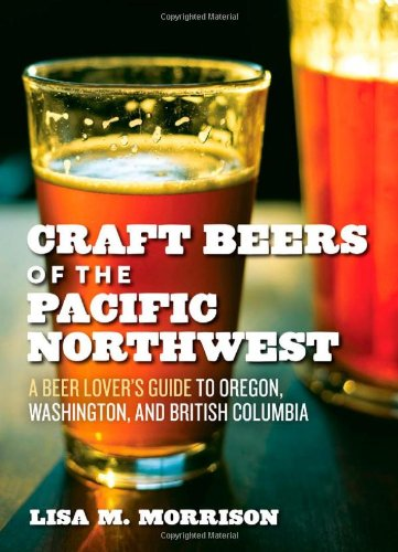 Craft Beers of the Pacific Northwest: A Beer Lover's Guide to Oregon, Washington, and British Columbia by Lisa M. Morrison