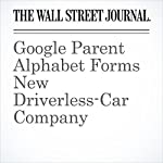 Google Parent Alphabet Forms New Driverless-Car Company | Jack Nicas,Tim Higgins