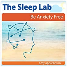 Be Anxiety Free with Hypnosis and Meditation: The Sleep Lab with Amy Applebaum Speech by Amy Applebaum Narrated by Amy Applebaum