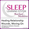 Healing Relationship Wounds, Moving On: Hypnosis, Meditation, Relaxation and Affirmations: The Sleep Learning System Featuring Rachael Meddows (       UNABRIDGED) by Joel Thielke Narrated by Rachael Meddows