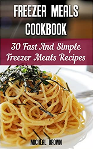 Freezer Meals Cookbook: 30 Fast And Simple Freezer Meals Recipes: (Freezer Meals For The Slow Cooker, Freezer Meals Crock Pot, Freezer Meals Slow Cooker, ... cooker revolution, slow cooker recipes)