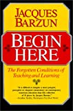 Begin Here: The Forgotten Conditions of Teaching and Learning (0226038475) by Barzun, Jacques