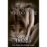 The Things You Do To Me: Book One Knight Skies ~ Sydney Holmes