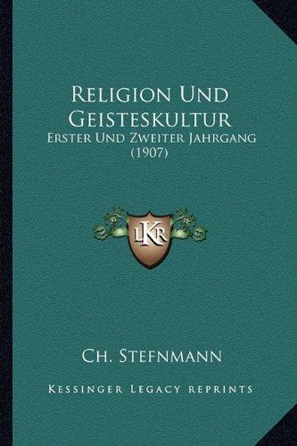 Religion Und Geisteskultur: Erster Und Zweiter Jahrgang (1907)