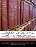 img - for IRAN: REALITY, OPTIONS AND CONSEQUENCES, PART 2-NEGOTIATING WITH THE IRANIANS: MISSED OPPORTUNITIES AND PATHS FORWARD book / textbook / text book