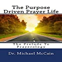 The Purpose Driven Prayer Life: The Prelude to Prayerology Audiobook by Dr. Michael McCain Narrated by Alex L. Vincent