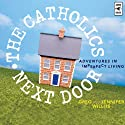 The Catholics Next Door: Adventures in Imperfect Living (       UNABRIDGED) by Greg Willits, Jennifer Willits Narrated by Greg Willits, Jennifer Willits