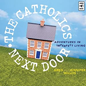 The Catholics Next Door: Adventures in Imperfect Living | [Greg Willits, Jennifer Willits]