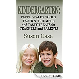 Kindergarten: Tattle-Tales, Tools, Tactics, Triumphs and Tasty Treats for Teachers and Parents (English Edition)