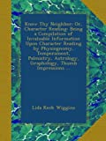 Know Thy Neighbor; Or, Character Reading: Being a Compilation of Invaluable Information Upon Character Reading by Physiognomy, Temperament, Palmistry, Astrology, Graphology, Thumb Impressions ...