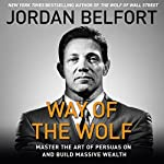 The Way of the Wolf: Master the Art of Persuasion and Build Massive Wealth | Jordan Belfort