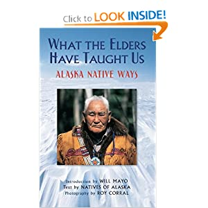What the Elders Have Taught Us: Alaska Native Ways by Natives of Alaska, Roy Corral and Will Mayo