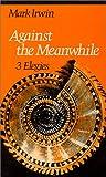 Against the Meanwhile: 3 Elegies (Wesleyan Poetry Series)