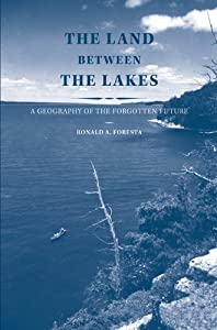 The Land Between the Lakes: A Geography of the Forgotten Future by Ronald A. Foresta