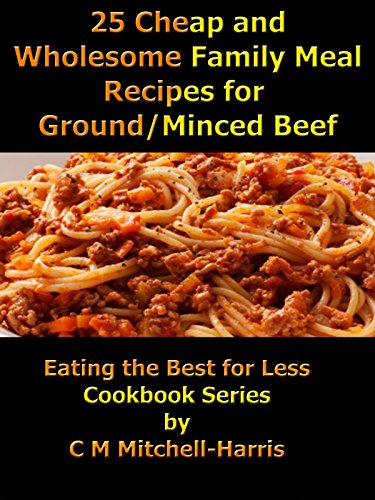 25 Cheap and Wholesome Family Meal Recipes for Ground/Mince Beef (Eating the Best for Less Cookbook Series) by C M Mitchell-Harris