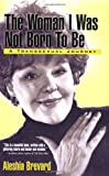 Aleshia Brevard The Woman I Was Not Born to be: A Transsexual Journey