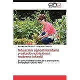 Situaci N Agroalimentaria y Estado Nutricional Materno Infantil: En comunidades rurales de la provincia de Concepción...