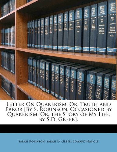 Letter On Quakerism; Or, Truth and Error [By S. Robinson, Occasioned by Quakerism, Or, the Story of My Life, by S.D. Greer].