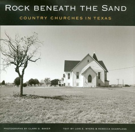 Rock Beneath the Sand : Country Churches in Texas, LOIS E. MYERS, REBECCA SHARPLESS, CLARK BAKER