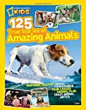 National Geographic Kids 125 True Stories of Amazing Animals: Inspiring Tales of Animal Friendship & Four-Legged Heroes, Plus Crazy Animal Antics