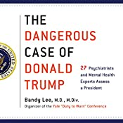 The Dangerous Case of Donald Trump: 27 Psychiatrists and Mental Health Experts Assess a President | [Bandy X. Lee - editor M.D.]