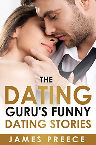 The Dating Guru's Funny Dating Stories: Bad Dates – Bizarre Dates – Hilarious Dates (Dating and Relationship Expert Secrets Book 3)