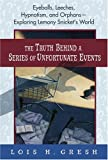 The Truth Behind A Series of Unfortunate Events: Eyeballs, Leeches, Hypnotism and Orphans --- Exploring Lemony Snicket's World (031232703X) by Gresh, Lois H.
