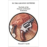 In the Gravest Extreme: The Role of the Firearm in Personal Protection ~ Massad F. Ayoob