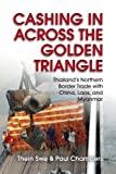 Thein Swe Cashing In Across the Golden Triangle: Thailand's Northern Border Trade with China, Laos, and Myanmar