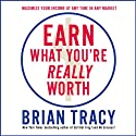 Earn What You're Really Worth: Maximize Your Income at Any Time in Any Market (       UNABRIDGED) by Brian Tracy Narrated by Brian Tracy