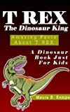 img - for T-Rex The Dinosaur King. Awesome Facts About T-Rex: A Kids Book About Dinosaurs book / textbook / text book
