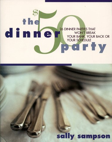 The $50 Dinner Party: 26 Dinner Parties that Won't Break Your Bank, Your Back, Or Your Schedule, SALLY SAMPSON
