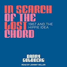 In Search of the Lost Chord: 1967 and the Hippie Idea | Livre audio Auteur(s) : Danny Goldberg Narrateur(s) : Johnny Heller