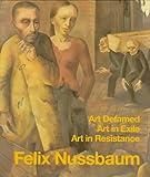 Felix Nussbaum: Art Defamed, Art in Exile, Art in Resistance - A Biography