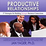 Productive Relationships: 57 Strategies for Building Stronger Business Connections | Jan Yager