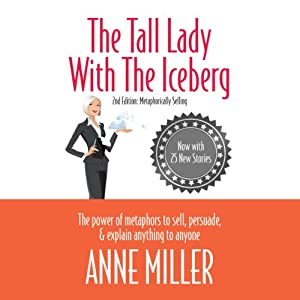 The Tall Lady with the Iceberg: The Power of Metaphor to Sell, Persuade & Explain Anything to Anyone | [Anne Miller]