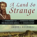 A Land So Strange: The Epic Journey of Cabeza de Vaca (       UNABRIDGED) by Andres Resendez Narrated by Jonathan Davis