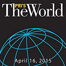 The World, April 16, 2015  by Marco Werman Narrated by Marco Werman