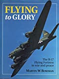 Martin Bowman Flying to Glory: B-17 Flying Fortress in War and Peace