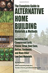 The complete guide to alternative home building materials & methods : including sod, compressed earth, plaster, straw, beer cans, bottles, cordwood, and many other low cost materials