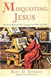 Misquoting Jesus: The Story Behind Who Changed The Bible and Why (0060844965) by Ehrman, Bart D.